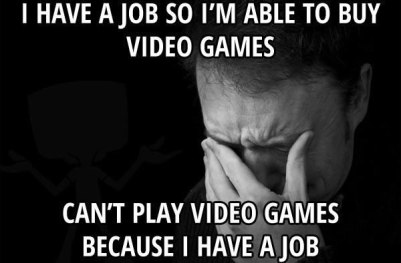 i-have-a-job-so-im-able-to-buy-video-games-cant-play-video-games-because-i-have-a-job-first-world-problems-meme-1434856494